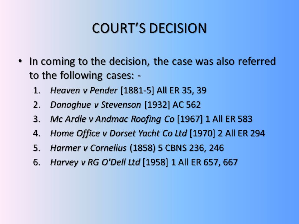 COURT'S DECISION In coming to the decision, the case was also referred to the following cases: - Heaven v Pender [1881-5] All ER 35, 39.
